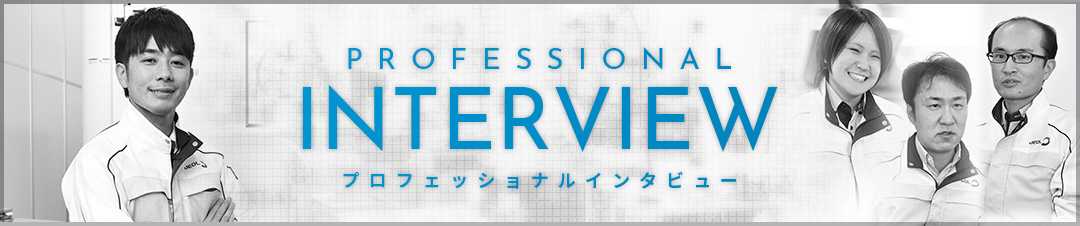 PROFESSIONAL INTERVIEW プロフェッショナルインタビュー